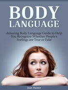 Body Language: Amazing Body Language Guide to Help You Recognize Whether People's Feelings are True or Fake by Joan Hunter