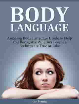 Body Language: Amazing Body Language Guide to Help You Recognize Whether People's Feelings are True or Fake