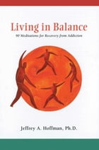 Living in Balance Meditations Book: 90 Meditations for Recovery from Addiction by Jeffrey A Hoffman, Ph.D.