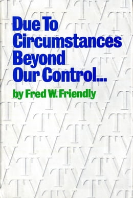 Book Due to Circumstances Beyond Our Control . . . by Fred W. Friendly