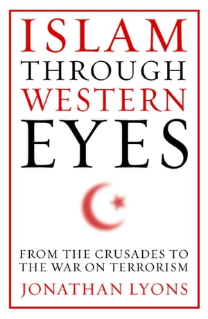 Islam Through Western Eyes From the Crusades to the War on Terrorism