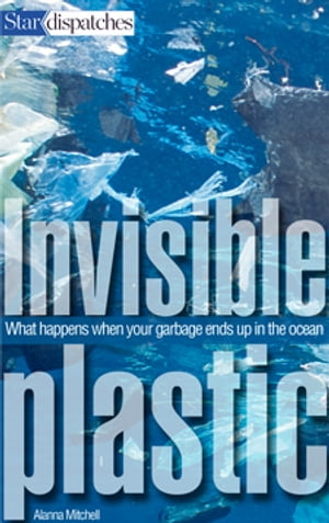 Invisible Plastic: What Happens When Your Garbage Ends Up in the Ocean by Alanna Mitchell