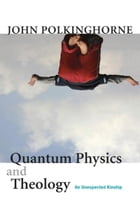 Quantum Physics and Theology: An Unexpected Kinship by John Polkinghorne