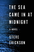 The Sea Came in at Midnight: A Novel by Steve Erickson