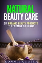 Natural Beauty Care: DIY Organic Beauty Products to Revitalize Your Skin: DIY Beauty Products by Ronnie Cooper
