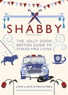 Shabby: The Jolly Good British Guide to Stress-free Living by Emlyn Rees