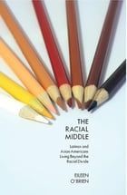 The Racial Middle: Latinos and Asian Americans Living Beyond the Racial Divide by Eileen O'Brien