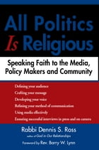 All Politics Is Religious: Speaking Faith to the Media, Policy Makers and Community by Rabbi Dennis Ross