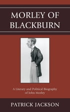 Morley of Blackburn: A Literary and Political Biography of John Morley