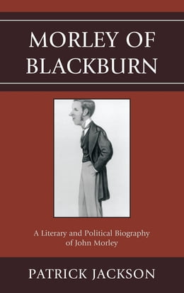 Book Morley of Blackburn: A Literary and Political Biography of John Morley by Patrick Jackson