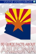 50 Quick Facts about Arizona by Wayne Wheelwright