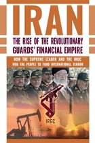 IRAN: The Rise of the Revolutionary Guards' Financial Empire: How the Supreme Leader and the IRGC Rob the People to Fund International Terror by NCRI- U.S. Representative Office