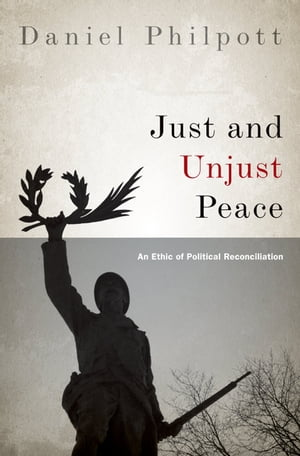 Just and Unjust Peace An Ethic of Political Reconciliation