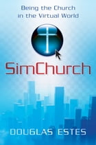 SimChurch: Being the Church in the Virtual World by Douglas Estes