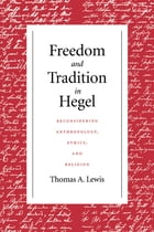 Freedom and Tradition in Hegel: Reconsidering Anthropology, Ethics, and Religion by Thomas A. Lewis