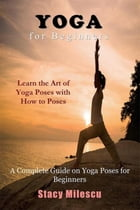 Yoga for Beginners: A Complete Guide on Yoga Poses for Beginners by Stacy Milescu