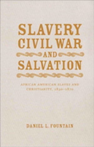 Slavery, Civil War, and Salvation: African American Slaves and Christianity, 1830-1870