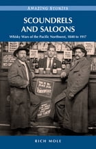 Scoundrels and Saloons: Whisky Wars of the Pacific Northwest 1840-1917: Whisky Wars of the Pacific Northwest 1840-1917 by Rich Mole