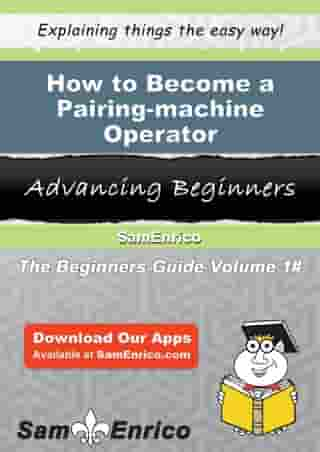 How to Become a Pairing-machine Operator: How to Become a Pairing-machine Operator by Dorthy Garvey