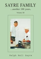 SAYRE FAMILY: another 100 years, Volume III by Ralph Hall Sayre