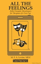 All the Feelings: Hella Dramatic Monologues for Thespians of a Teen Age by Mike Levine