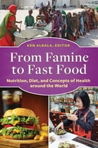 From Famine to Fast Food: Nutrition, Diet, and Concepts of Health around the World by Ken Albala