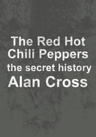 The Red Hot Chili Peppers: the secret history by Alan Cross