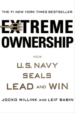 Extreme Ownership How U.S. Navy SEALs Lead and Win