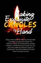 Making Exquisite Candles By Hand: Basic Instructions On Making Homemade Candles Including Information On Different Types Of Candle Mol by KMS Publishing