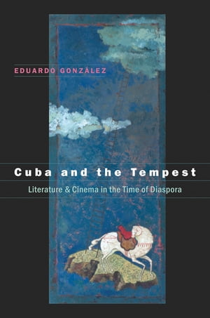 Cuba and the Tempest Literature and Cinema in the Time of Diaspora