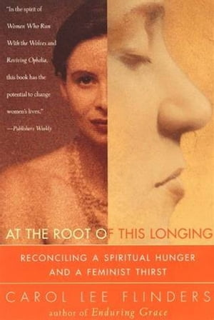 At the Root of This Longing Reconciling a Spiritual Hunger and a Feminist Thirst