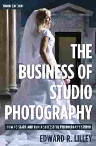 The Business of Studio Photography: How to Start and Run a Successful Photography Studio by Edward R. Lilley