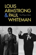 Louis Armstrong and Paul Whiteman: Two Kings of Jazz by Joshua Berrett