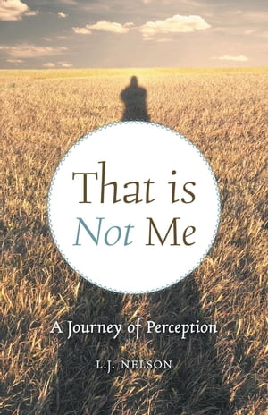 That is Not Me: A Journey of Perception by L.J. Nelson