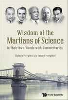 Wisdom of the Martians of Science: In Their Own Words with Commentaries by Balazs Hargittai