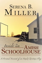 Inside an Amish Schoolhouse: A Personal Account of an Amish Christmas Play by Serena B. Miller