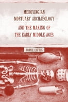 Merovingian Mortuary Archaeology and the Making of the Early Middle Ages