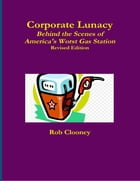 Corporate Lunacy; Behind the Scenes of America's Worst Gas Station, Revised Edition by Rob Clooney