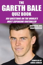 The Gareth Bale Quiz Book: 100 Questions on the World's Most Expensive Footballer by Chris Cowlin