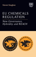 EU Chemicals Regulation: New Governance, Hybridity and REACH by Steven Vaughan