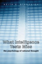 What Intelligence Tests Miss: The Psychology of Rational Thought by Keith E. Stanovich
