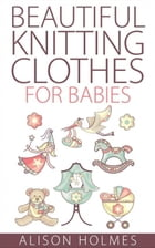 Beautiful Knitting Clothes for Babies by Alison Holmes