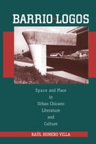 Barrio-Logos: Space and Place in Urban Chicano Literature and Culture by Raúl Homero Villa