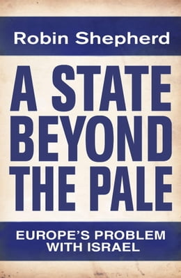 Book A State Beyond The Pale: Europe's Problem With Israel by Robin Shepherd