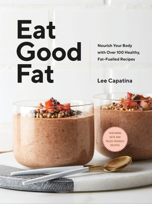 Eat Good Fat: Nourish Your Body with Over 100 Healthy, Fat-Fuelled Recipes