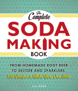 Book The Complete Soda Making Book: From Homemade Root Beer to Seltzer and Sparklers, 100 Recipes to… by Jill Houk