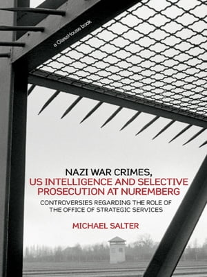 Nazi War Crimes,  US Intelligence and Selective Prosecution at Nuremberg Controversies Regarding the Role of the Office of Strategic Services