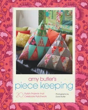 Amy Butler's Piece Keeping 20 Stylish Projects that Celebrate Patchwork