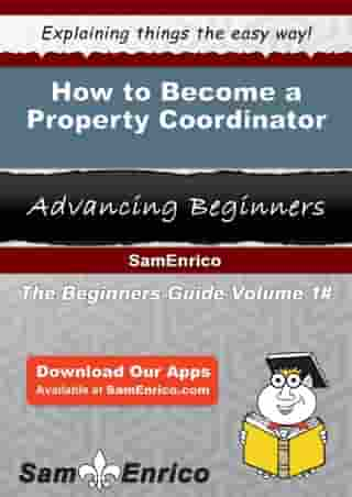 How to Become a Property Coordinator: How to Become a Property Coordinator by Annika Muhammad