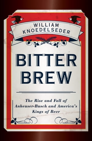 Bitter Brew The Rise and Fall of Anheuser-Busch and America's Kings of Beer
